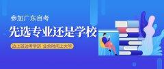 参加广东自考,应该先选专业还是学校?