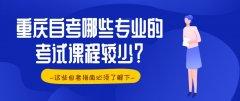 重庆自考哪些专业的考试课程较少?